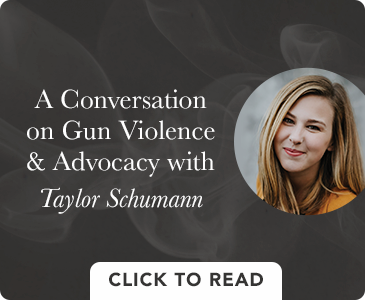 Click to Read A Conversation on Gun Violence & Advocacy with Taylor Schumann