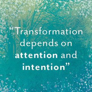 Transformation depends on attention and intention.