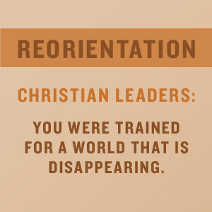 Reorientation, Christian Leaders: You Were Trained for a World that is Disappearing