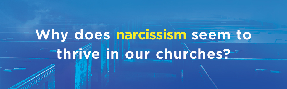 When Narcissism Comes to Church - Why does narcissism seem to thrive in our churches?