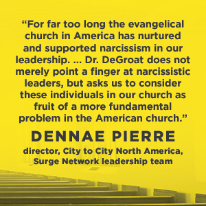 "When Narcissism Comes to Church - Dennae Pierre says, ""For far too long the evangelical church in America has nurtured and supported narcissism in our leadership. ..Dr. DeGroat does not merely point a finger at narcissistic leaders, but asks us to consider these individuals in our church as fruit of a more fundamental problem in the American church."""