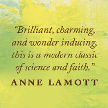 Anne Lamott says: Brilliant, charming, and wonder inducing, this is a modern classic of science and faith.