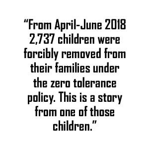 Data quote: From April-June 2018 2,737 children were forcibly removed from their families under the zero tolerance policy. This is a story from one of those children.