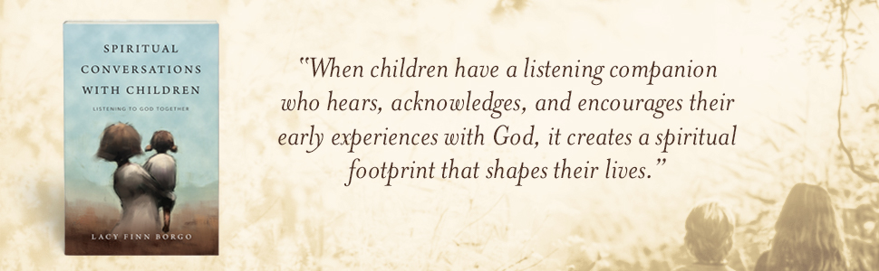 "Lacy Finn Borgo says ""When children have a listening companion who hears, acknowledges, and encourages their early experiences with God, it creates a spiritual footprint."""