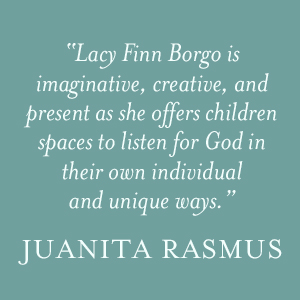 "Juanita Rasmus says "" Lacy Finn Borgo is imaginative, creative, and present as she offers children spaces to listen for God in their own individual and unique ways."""