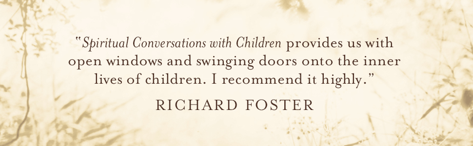 "Richard Foster says ""Spiritual Conversations with Children provides us with open windows and swinging doors onto the inner lives of children. I recommend it highly."""